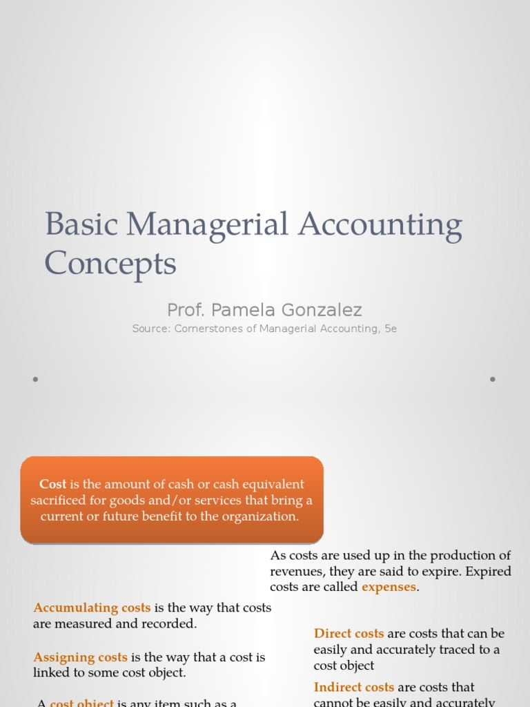 managerial accounting basic cost concept Still, the cost concept is widely and universally accepted on the basis of which we do the accounting of a business unit dual aspect concept there must be a double entry to complete any financial transaction, means debit should be always equal to credit.