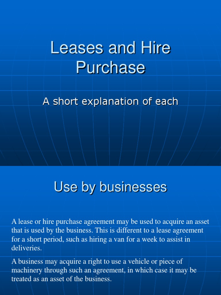 lease and hire purchase Some options you might consider include leasing your equipment through a finance lease, an operating lease or using a hire purchase agreement when deciding the best way to finance your business' needs, you should look at many factors including the nature of your business, the nature of the equipment you want to finance as well as its.